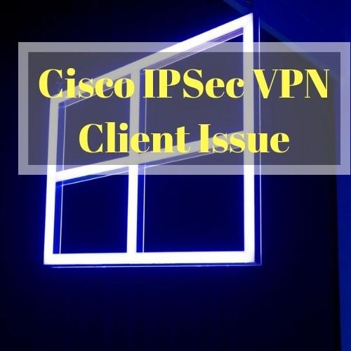 Solving Windows 10 Cisco IPSec VPN Client Issue - VPNRanks com
