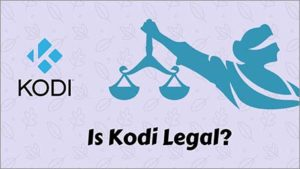 Is Kodi Legal? Learn Everything that Makes Kodi Illegal or Legal