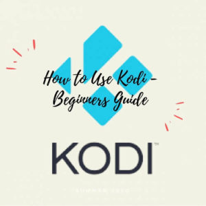How to Use Kodi [Beginners Guide 2018]