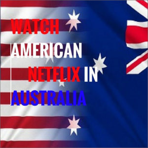 How to Get American Netflix in Australia – Updated November 2018