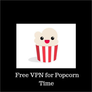 Free VPN for Popcorn Time – Stream Safe in 2018