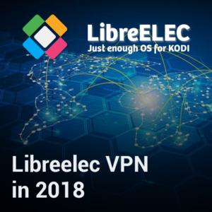 Libreelec VPN Installation Guide for Streaming Fans in 2018