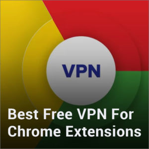 10 Best Free VPN for Chrome Extensions that Still Work in 2018