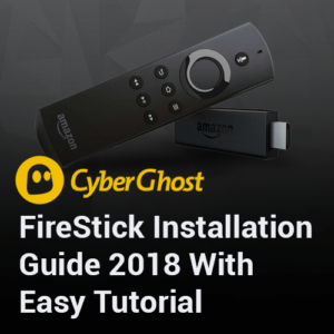 CyberGhost FireStick Installation Guide 2018 with Easy Tutorial