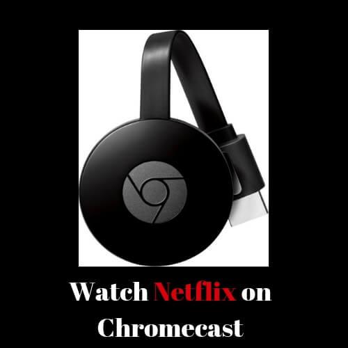 Easy Ways to Watch Netflix on Chromecast in 2019