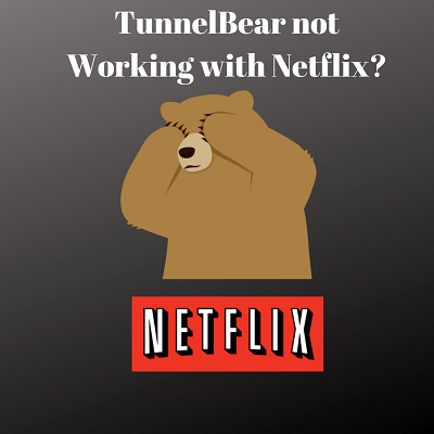 TunnelBear not Working with Netflix? Simple Workaround for 2019